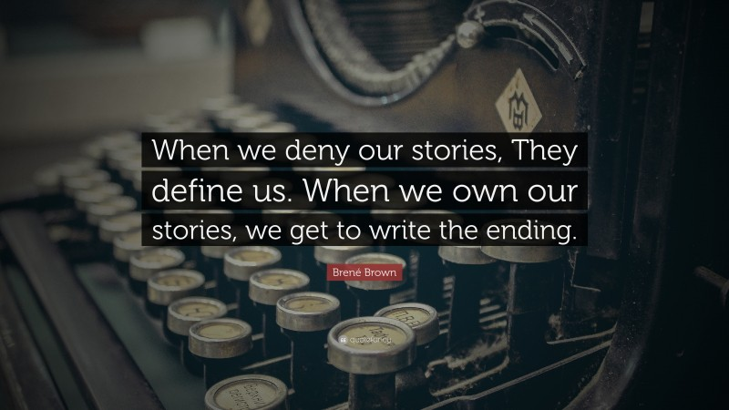 """Brené Brown Quote: """"When we deny our stories, They define us. When we own our stories, we get to write the ending."""""""