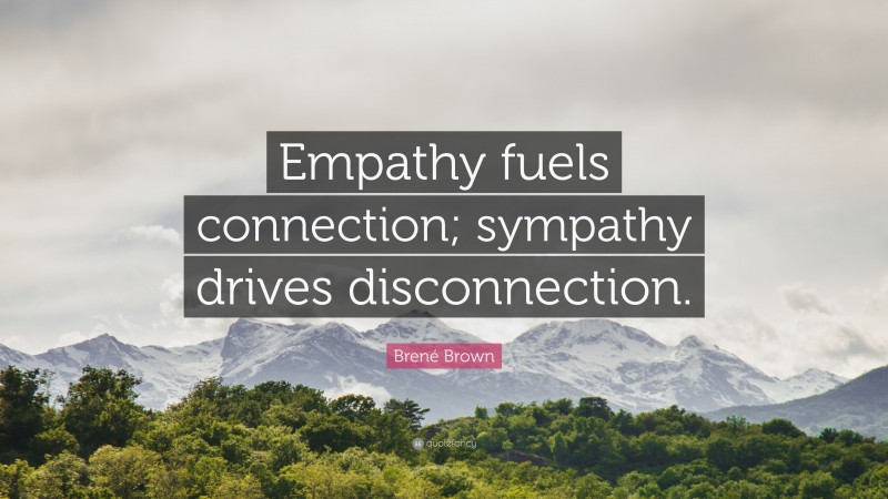 """Brené Brown Quote: """"Empathy fuels connection; sympathy drives disconnection."""""""