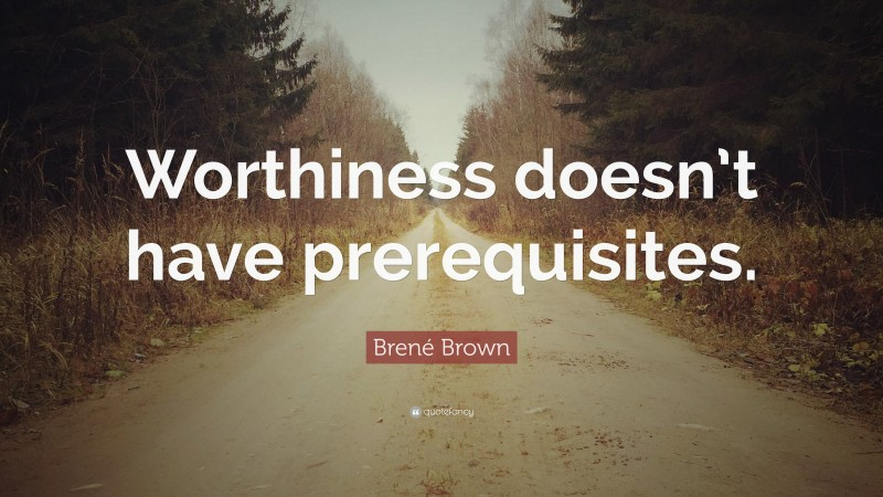 """Brené Brown Quote: """"Worthiness doesn't have prerequisites."""""""
