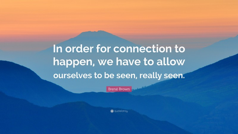"""Brené Brown Quote: """"In order for connection to happen, we have to allow ourselves to be seen, really seen."""""""