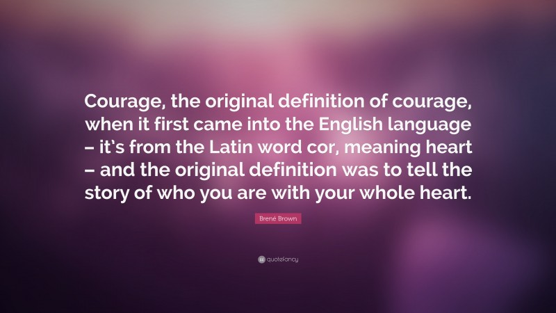 """Brené Brown Quote: """"Courage, the original definition of courage, when it first came into the English language – it's from the Latin word cor, meaning heart – and the original definition was to tell the story of who you are with your whole heart."""""""