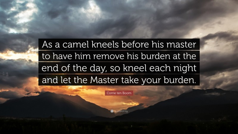 """Corrie ten Boom Quote: """"As a camel kneels before his master to have him remove his burden at the end of the day, so kneel each night and let the Master take your burden."""""""