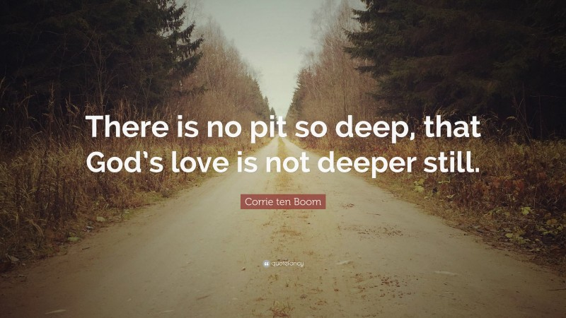 """Corrie ten Boom Quote: """"There is no pit so deep, that God's love is not deeper still."""""""