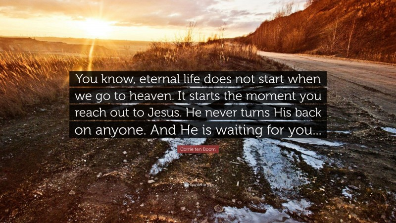 """Corrie ten Boom Quote: """"You know, eternal life does not start when we go to heaven. It starts the moment you reach out to Jesus. He never turns His back on anyone. And He is waiting for you..."""""""