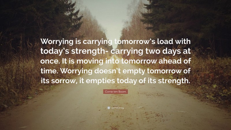 """Corrie ten Boom Quote: """"Worrying is carrying tomorrow's load with today's strength- carrying two days at once. It is moving into tomorrow ahead of time. Worrying doesn't empty tomorrow of its sorrow, it empties today of its strength."""""""