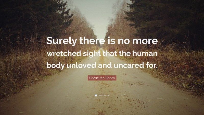 """Corrie ten Boom Quote: """"Surely there is no more wretched sight that the human body unloved and uncared for."""""""