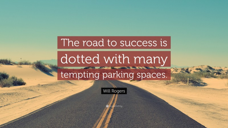"""Will Rogers Quote: """"The road to success is dotted with many tempting parking spaces."""""""