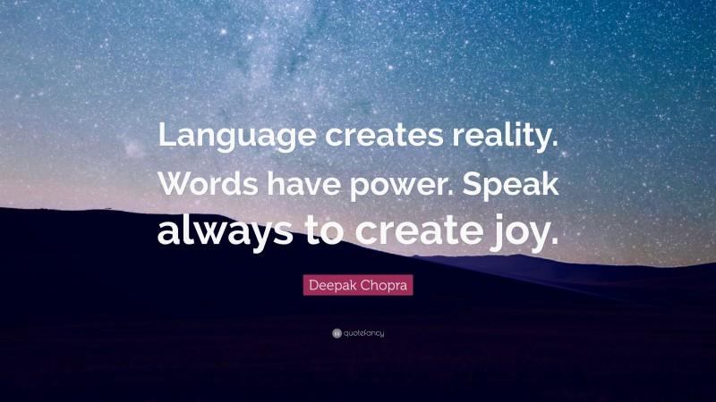 "Deepak Chopra Quote: ""Language creates reality. Words have power. Speak always to create joy."""