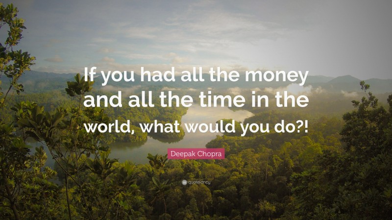 """Deepak Chopra Quote: """"If you had all the money and all the time in the world, what would you do?!"""""""