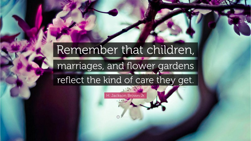 """H. Jackson Brown Jr. Quote: """"Remember that children, marriages, and flower gardens reflect the kind of care they get."""""""