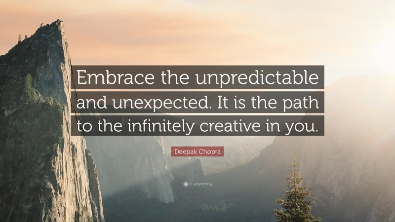 """Deepak Chopra Quote: """"Embrace the unpredictable and unexpected. It is the path to the infinitely creative in you."""""""