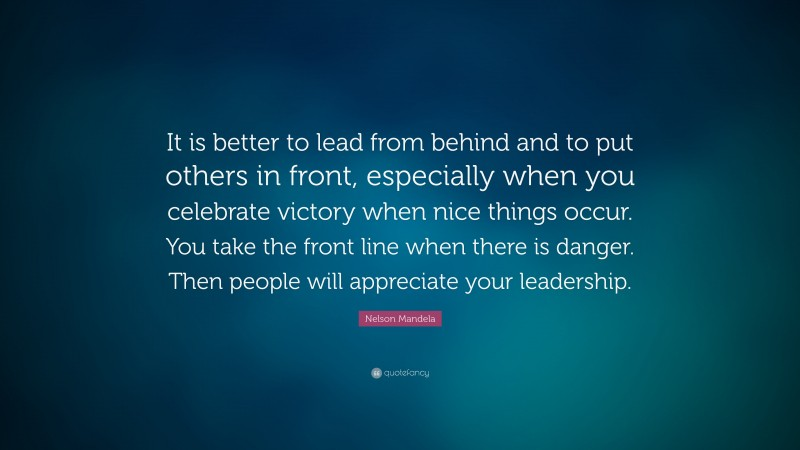 """Nelson Mandela Quote: """"It is better to lead from behind and to put others in front, especially when you celebrate victory when nice things occur. You take the front line when there is danger. Then people will appreciate your leadership."""""""