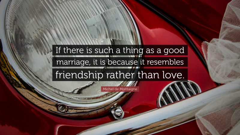 """Michel de Montaigne Quote: """"If there is such a thing as a good marriage, it is because it resembles friendship rather than love."""""""