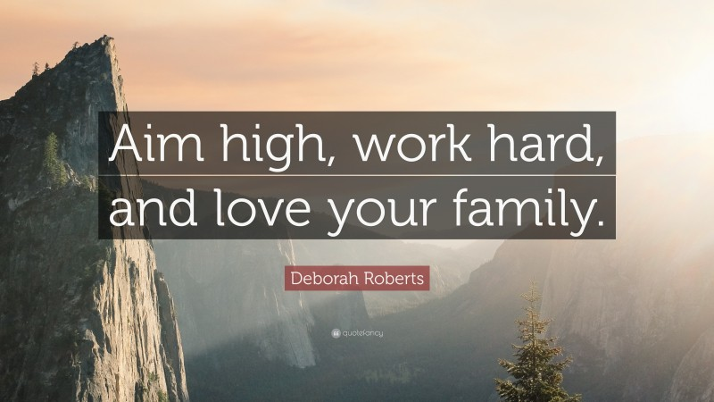 """Deborah Roberts Quote: """"Aim high, work hard, and love your family."""""""
