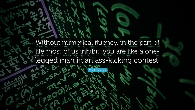 """Charlie Munger Quote: """"Without numerical fluency, in the part of life most of us inhibit, you are like a one-legged man in an ass-kicking contest."""""""