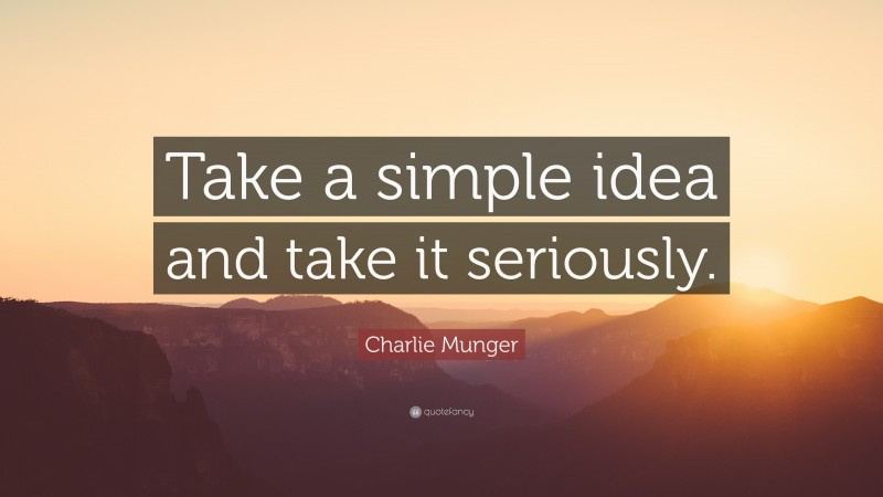 """Charlie Munger Quote: """"Take a simple idea and take it seriously."""""""