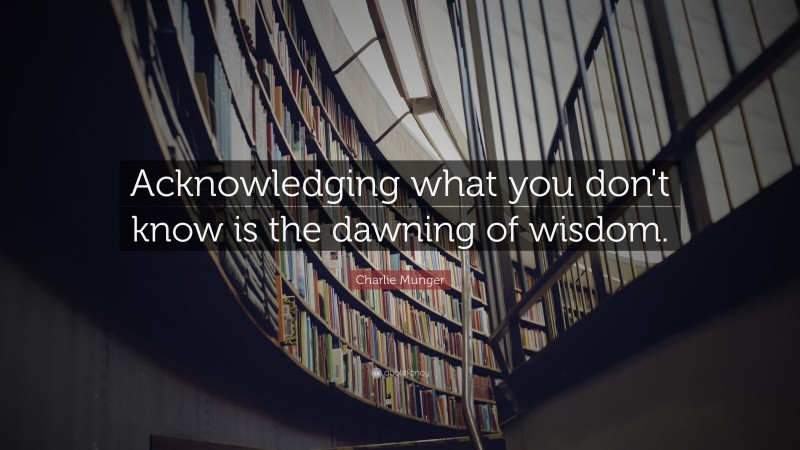 """Charlie Munger Quote: """"Acknowledging what you don't know is the dawning of wisdom."""""""