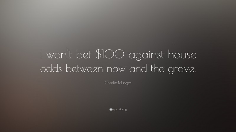 """Charlie Munger Quote: """"I won't bet $100 against house odds between now and the grave."""""""