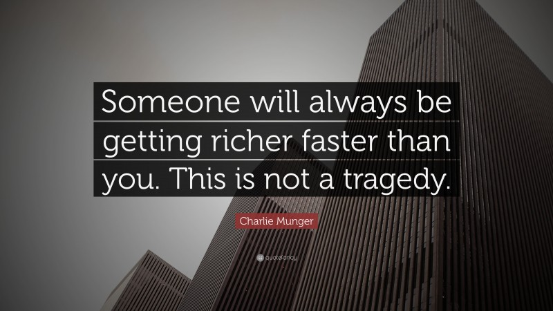 """Charlie Munger Quote: """"Someone will always be getting richer faster than you. This is not a tragedy."""""""