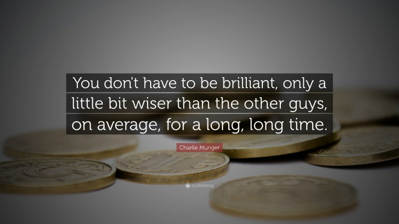 """Charlie Munger Quote: """"You don't have to be brilliant, only a little bit wiser than the other guys, on average, for a long, long time."""""""