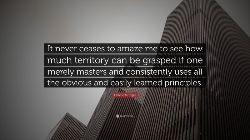 """Charlie Munger Quote: """"It never ceases to amaze me to see how much territory can be grasped if one merely masters and consistently uses all the obvious and easily learned principles."""""""