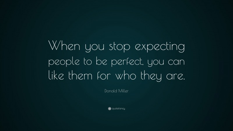 """Donald Miller Quote: """"When you stop expecting people to be perfect, you can like them for who they are."""""""