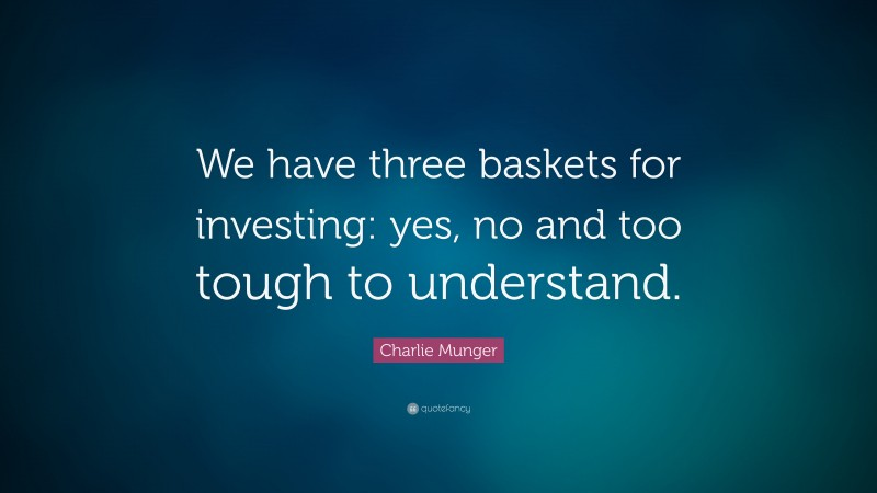 """Charlie Munger Quote: """"We have three baskets for investing: yes, no and too tough to understand. """""""
