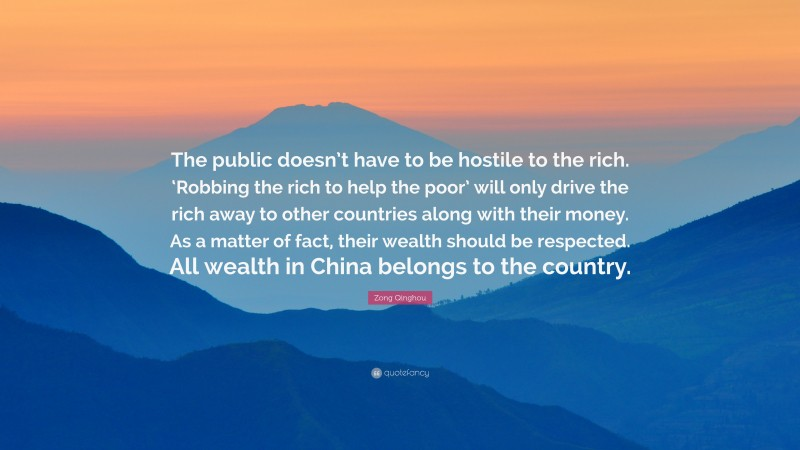 """Zong Qinghou Quote: """"The public doesn't have to be hostile to the rich. 'Robbing the rich to help the poor' will only drive the rich away to other countries along with their money. As a matter of fact, their wealth should be respected. All wealth in China belongs to the country."""""""