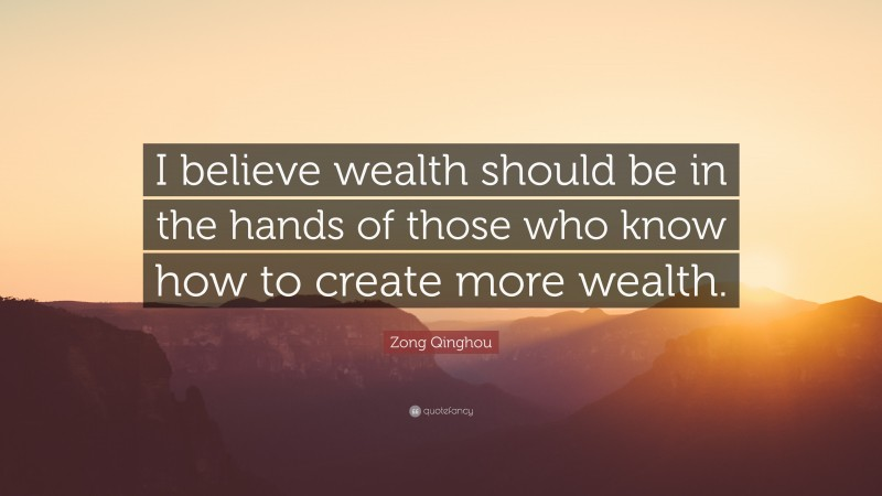 """Zong Qinghou Quote: """"I believe wealth should be in the hands of those who know how to create more wealth."""""""