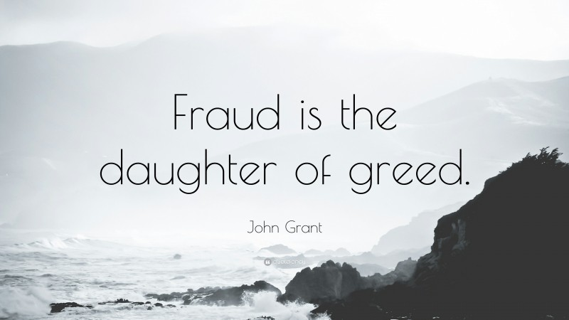 """John Grant Quote: """"Fraud is the daughter of greed."""""""