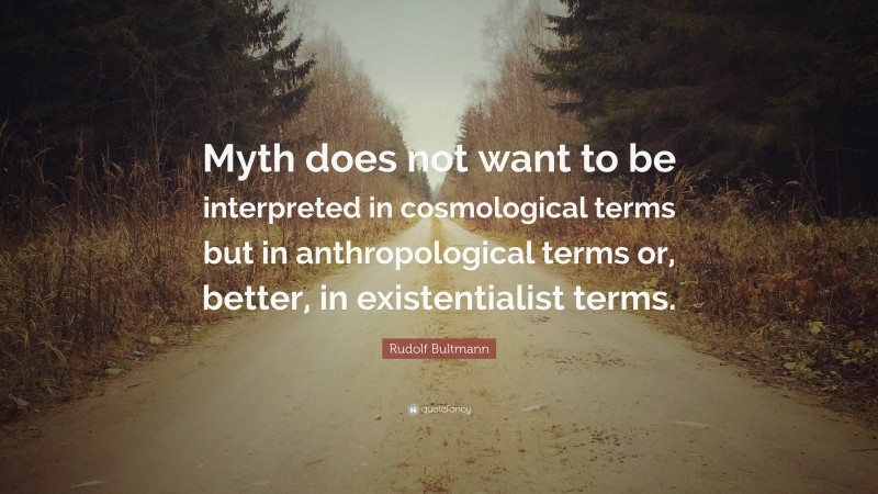 """Rudolf Bultmann Quote: """"Myth does not want to be interpreted in cosmological terms but in anthropological terms or, better, in existentialist terms."""""""