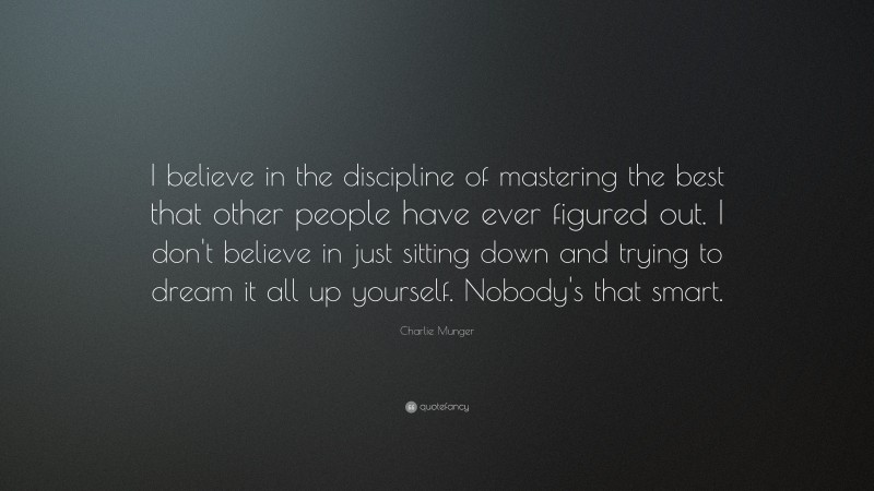 """Charlie Munger Quote: """"I believe in the discipline of mastering the best that other people have ever figured out. I don't believe in just sitting down and trying to dream it all up yourself. Nobody's that smart."""""""