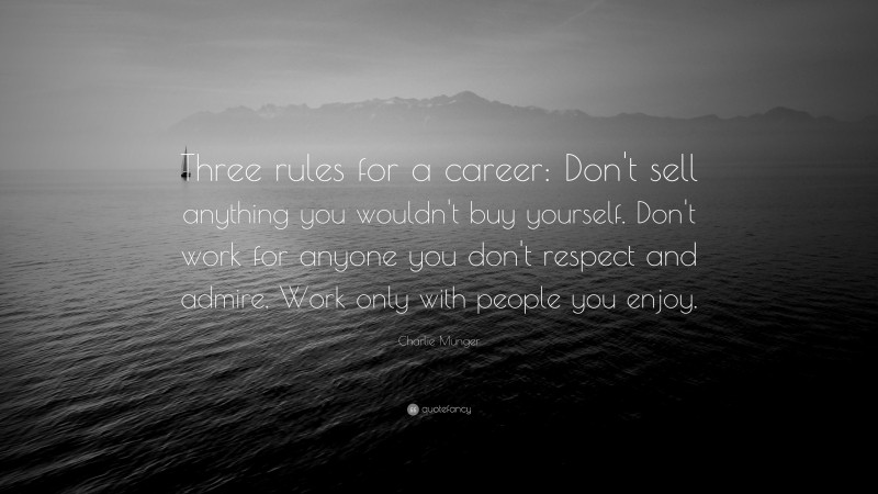 """Charlie Munger Quote: """"Three rules for a career: Don't sell anything you wouldn't buy yourself. Don't work for anyone you don't respect and admire. Work only with people you enjoy."""""""