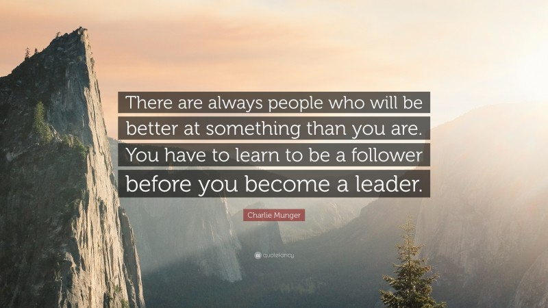 """Charlie Munger Quote: """"There are always people who will be better at something than you are. You have to learn to be a follower before you become a leader."""""""