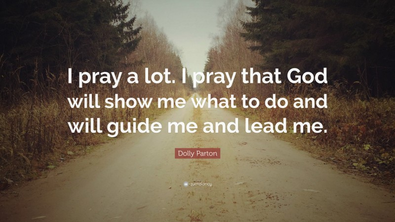 """Dolly Parton Quote: """"I pray a lot. I pray that God will show me what to do and will guide me and lead me."""""""