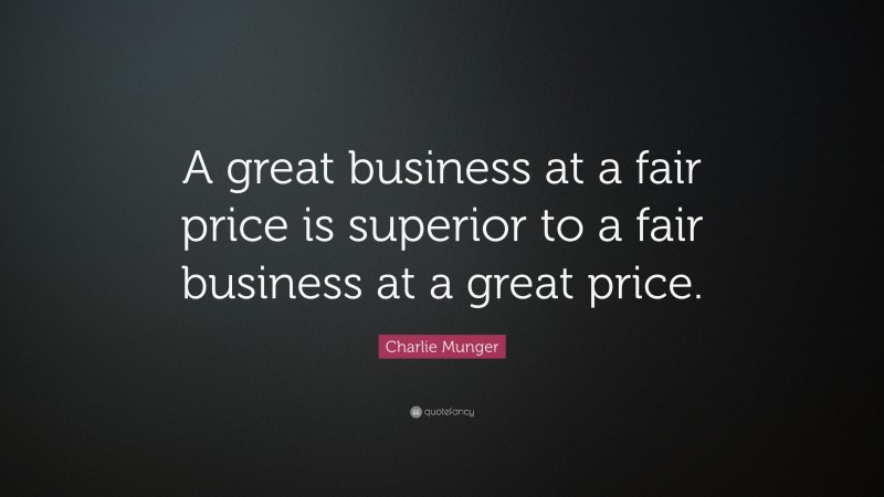 """Charlie Munger Quote: """"A great business at a fair price is superior to a fair business at a great price."""""""