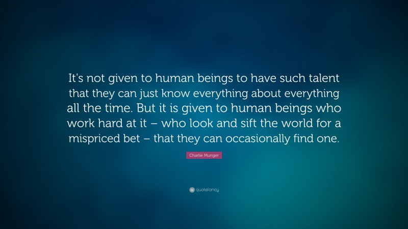 """Charlie Munger Quote: """"It's not given to human beings to have such talent that they can just know everything about everything all the time. But it is given to human beings who work hard at it – who look and sift the world for a mispriced bet – that they can occasionally find one."""""""