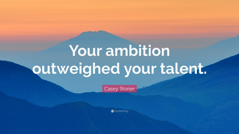 """Casey Stoner Quote: """"Your ambition outweighed your talent."""""""