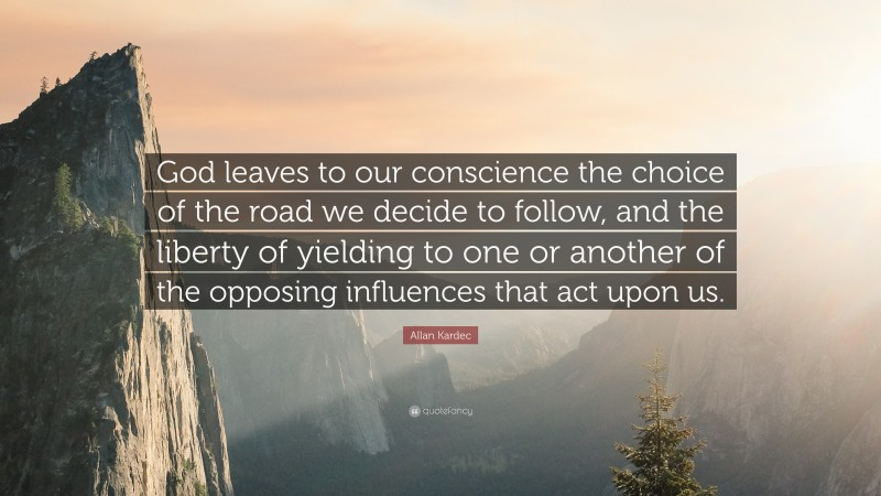 """Allan Kardec Quote: """"God leaves to our conscience the choice of the road we decide to follow, and the liberty of yielding to one or another of the opposing influences that act upon us."""""""