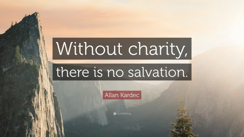 """Allan Kardec Quote: """"Without charity, there is no salvation."""""""
