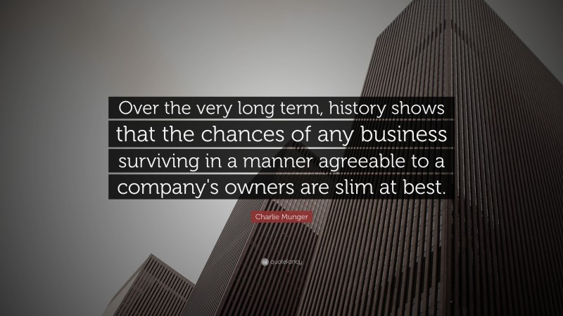 """Charlie Munger Quote: """"Over the very long term, history shows that the chances of any business surviving in a manner agreeable to a company's owners are slim at best."""""""