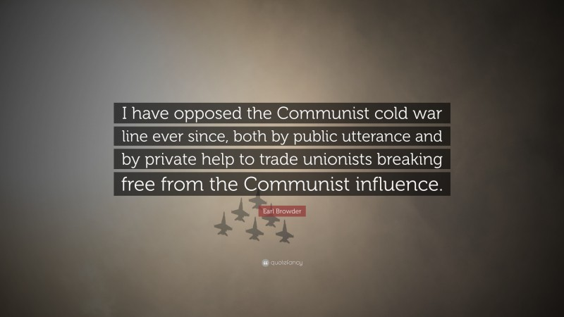 """Earl Browder Quote: """"I have opposed the Communist cold war line ever since, both by public utterance and by private help to trade unionists breaking free from the Communist influence."""""""