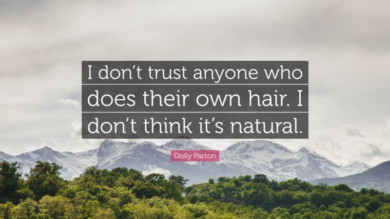 """Dolly Parton Quote: """"I don't trust anyone who does their own hair. I don't think it's natural."""""""