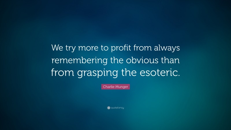 """Charlie Munger Quote: """"We try more to profit from always remembering the obvious than from grasping the esoteric."""""""