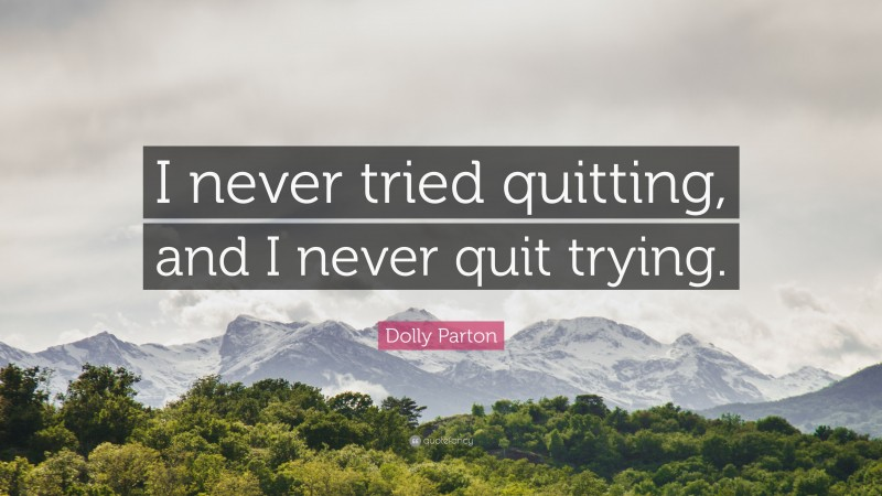 """Dolly Parton Quote: """"I never tried quitting, and I never quit trying."""""""