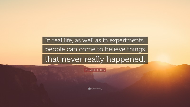 """Elizabeth Loftus Quote: """"In real life, as well as in experiments, people can come to believe things that never really happened."""""""