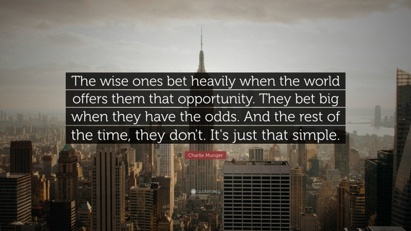 """Charlie Munger Quote: """"The wise ones bet heavily when the world offers them that opportunity.  They bet big when they have the odds.  And the rest of the time, they don't.  It's just that simple."""""""