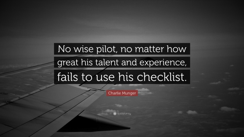 """Charlie Munger Quote: """"No wise pilot, no matter how great his talent and experience, fails to use his checklist."""""""
