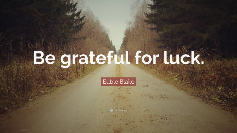 """Eubie Blake Quote: """"Be grateful for luck."""""""