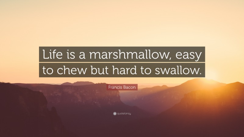 """Francis Bacon Quote: """"Life is a marshmallow, easy to chew but hard to swallow."""""""